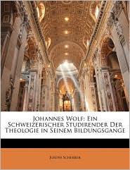 Johannes Wolf: Ein Schweizerischer Studirender Der Theologie in Seinem Bildungsgange - Joseph Scherrer