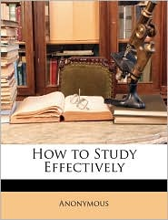 How to Study Effectively - Anonymous