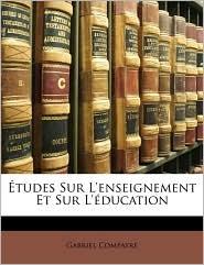 Etudes Sur L'Enseignement Et Sur L'Education - Gabriel Compayre