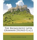 The Bromsgrove Latin Grammar [Signed G.a.J.] - George Andrew Jacob