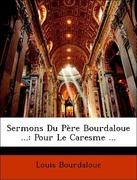 Bourdaloue, Louis: Sermons Du Père Bourdaloue ...: Pour Le Caresme ...
