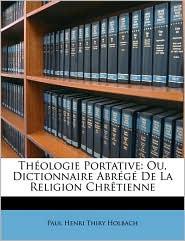 Thologie Portative: Ou, Dictionnaire Abrg de La Religion Chrtienne - Paul Henry Thiry Holbach