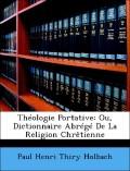 Holbach, Paul Henri Thiry: Théologie Portative: Ou, Dictionnaire Abrégé De La Religion Chrêtienne