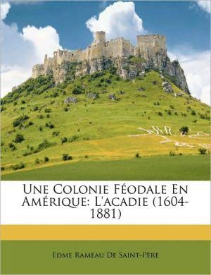 Une Colonie Fodale En Amrique: L'Acadie (1604-1881) - Edme Rameau De Saint-Pre