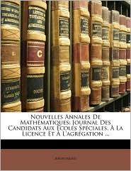 Nouvelles Annales de Mathmatiques: Journal Des Candidats Aux Coles Spciales, La Licence Et L'Agrgation ... - Anonymous