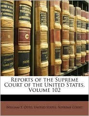 Reports of the Supreme Court of the United States, Volume 102 - William T. Otto, Created by States Supr United States Supreme Court