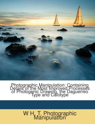 Photographic Manipulation: Containing Details of the Most Improved Processes of Photogenic Drawing, the Daguerreo Type and Calotype als Taschenbuc... - Nabu Press