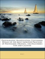 Photographic Manipulation: Containing Details of the Most Improved Processes of Photogenic Drawing, the Daguerreo Type and Calotype