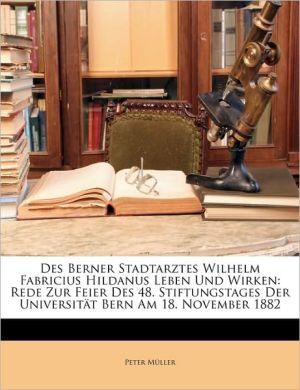 Des Berner Stadtarztes Wilhelm Fabricius Hildanus Leben Und Wirken: Rede Zur Feier Des 48. Stiftungstages Der Universit t Bern Am 18. November 1882 - Peter M ller