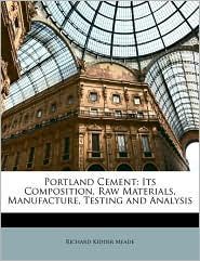 Portland Cement: Its Composition, Raw Materials, Manufacture, Testing and Analysis - Richard Kidder Meade