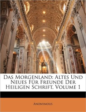 Das Morgenland: Altes und Neues f r Freunde der heiligen Schrift, Erster Jahrgang - Anonymous