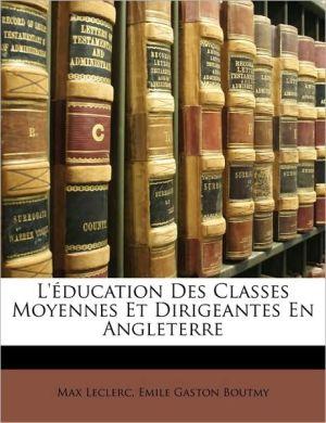 L' ducation Des Classes Moyennes Et Dirigeantes En Angleterre - Max Leclerc, Emile Gaston Boutmy