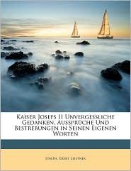 Kaiser Josefs II Unvergessliche Gedanken, Aussprche Und Bestrebungen in Seinen Eigenen Worten - Marie Joseph, Ernst Leistner