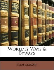 Worldly Ways & Byways - Eliot Gregory