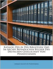 Katalog Der in Der Bibliothek Und Im Archiv Befindlichen Bucher Der Deutschen Gesellschaft Von Pennsylvanien - Created by Society German Society of Pennsylvania