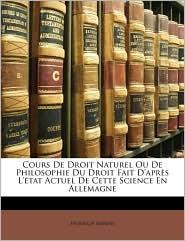 Cours de Droit Naturel Ou de Philosophie Du Droit Fait D'Aprs L'Tat Actuel de Cette Science En Allemagne - Heinrich Ahrens