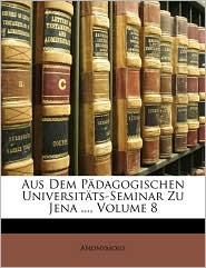 Aus Dem P dagogischen Universit ts-Seminar Zu Jena, Volume 8 - Anonymous