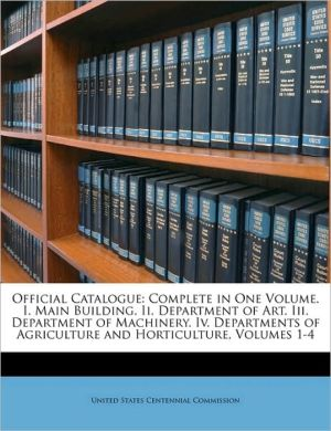 Official Catalogue: Complete in One Volume. I. Main Building. Ii. Department of Art. Iii. Department of Machinery. Iv. Departments of Agriculture and Horticulture, Volumes 1-4 - Created by United States United States Centennial Commission