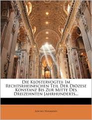 Die Klostervogtei: Im Rechtsrheinischen Teil Der Diozese Konstanz Bis Zur Mitte Des Dreizehnten Jahrhunderts. - Alfons Heilmann