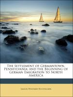 The Settlement of Germantown, Pennsylvania: And the Beginning of German Emigration to North America