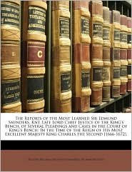 The Reports of the Most Learned Sir Edmund Saunders, Knt. Late Lord Chief Justice of the King's Bench, of Several Pleadings and Cases in the Court of King's Bench: In the Time of the Reign of His Most Excellent Majesty King Charles the Second [1666-1672], - John Williams, Edmund Saunders, John Patteson