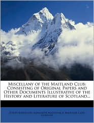Miscellany of the Maitland Club: Consisting of Original Papers and Other Documents Illustrative of the History and Literature of Scotland. - Joseph Robertson, Alexander Macdonald, Created by Glasgow Maitland Club