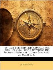 Festgabe Fur Johannes Conrad: Zur Feier Des 25-Jahrigen Bestehens Des Staatswissenschaftlichen Seminars Zu Halle A. S. - Johannes Conrad