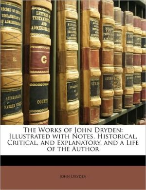 The Works of John Dryden: Illustrated with Notes, Historical, Critical, and Explanatory, and a Life of the Author - John Dryden