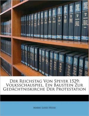 Der Reichstag Von Speyer 1529: Volksschauspiel, Ein Baustein Zur Gedachtniskirche Der Protestation - Marie Luise Hesse