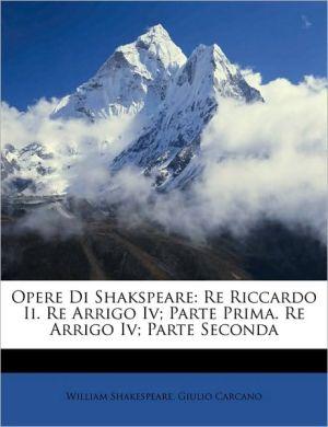Opere Di Shakspeare: Re Riccardo Ii. Re Arrigo Iv; Parte Prima. Re Arrigo Iv; Parte Seconda