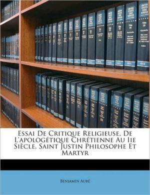 Essai de Critique Religieuse, de L'Apologetique Chretienne Au IIe Siecle, Saint Justin Philosophe Et Martyr - Benjamin Aub