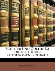 Schiller Und Goethe Im Urtheile Ihrer Zeitgenossen, Volume 4 - Julius W. Braun