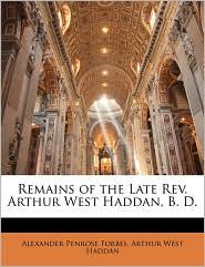 Remains of the Late Rev. Arthur West Haddan, B.D. - Alexander Penrose Forbes, Arthur West Haddan