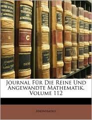 Journal Fur Die Reine Und Angewandte Mathematik, Volume 112 - Anonymous