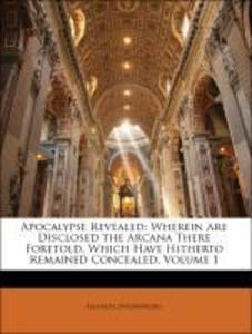 Apocalypse Revealed: Wherein Are Disclosed the Arcana There Foretold, Which Have Hitherto Remained Concealed, Volume 1 als Taschenbuch von Emanuel... - Nabu Press