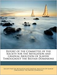 Report of the Committee of the Society for the Mitigation and Gradual Abolition of Slavery Throughout the British Dominions - Created by Society for the Mitigation and Gradual a