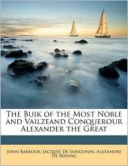 The Buik of the Most Noble and Vailzeand Conquerour Alexander the Great - John Barbour, Jacques De Longuyon, Alexandre De Bernag