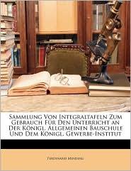Sammlung Von Integraltafeln Zum Gebrauch Fr Den Unterricht an Der Knigl. Allgemeinen Bauschule Und Dem Knigl. Gewerbe-Institut