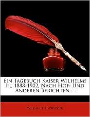Ein Tagebuch Kaiser Wilhelms Ii, 1888-1902, Nach Hof- Und Anderen Berichten. - William II, E Schr der