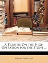 A Treatise on the High Operation for the Stone ... - William Cheselden