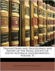 Transactions and Proceedings and Report of the Royal Society of South Australia (Incorporated)., Volume 31 - Created by Societ Royal Society of South Australia