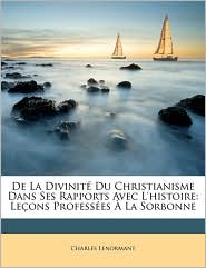 De La Divinit Du Christianisme Dans Ses Rapports Avec L'histoire: Le ons Profess es La Sorbonne - Charles Lenormant