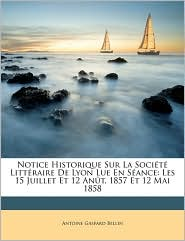 Notice Historique Sur La Soci t Litt raire De Lyon Lue En S ance: Les 15 Juillet Et 12 An t, 1857 Et 12 Mai 1858 - Antoine Gaspard Bellin