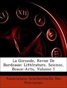 Association Intellectuelle Des Provinces: La Gironde, Revue De Bordeaux: Littérature, Science, Beaux-Arts, Volume 1