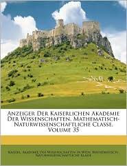 Anzeiger Der Kaiserlichen Akademie Der Wissenschaften, Mathematisch-Naturwissenschaftliche Classe, Volume 35 - Created by Kaiserl Akademie Der Wissenschaften in
