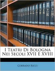 I Teatri Di Bologna Nei Secoli XVII E XVIII - Corrado Ricci