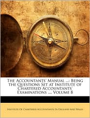 The Accountants' Manual ...: Being the Questions Set at Institute of Chartered Accountants' Examinations ..., Volume 8