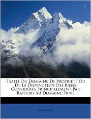 Traite Du Domaine de Propriete Ou de La Distinction Des Biens Consideres Principalement Par Rapport Au Domaine Prive - Anonymous