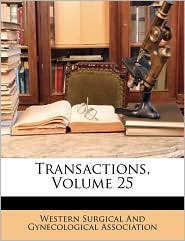 Transactions, Volume 25 - Created by Western Surgical Western Surgical And Gynecological Assoc