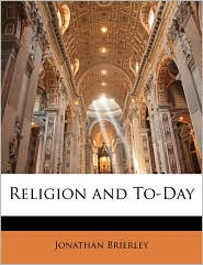 Religion and To-Day - Jonathan Brierley